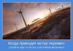 Когда приходит ветер перемен, строй не щит от ветра, а ветряную мельницу!
